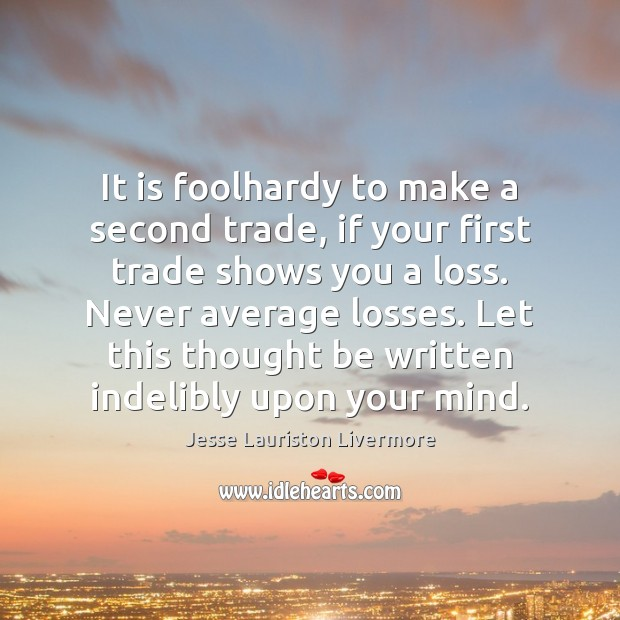 It is foolhardy to make a second trade, if your first trade Jesse Lauriston Livermore Picture Quote