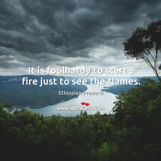 It is foolhardy to start a fire just to see the flames. Ethiopian Proverbs Image