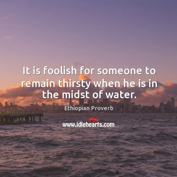 It is foolish for someone to remain thirsty when he is in the midst of water. Ethiopian Proverbs Image