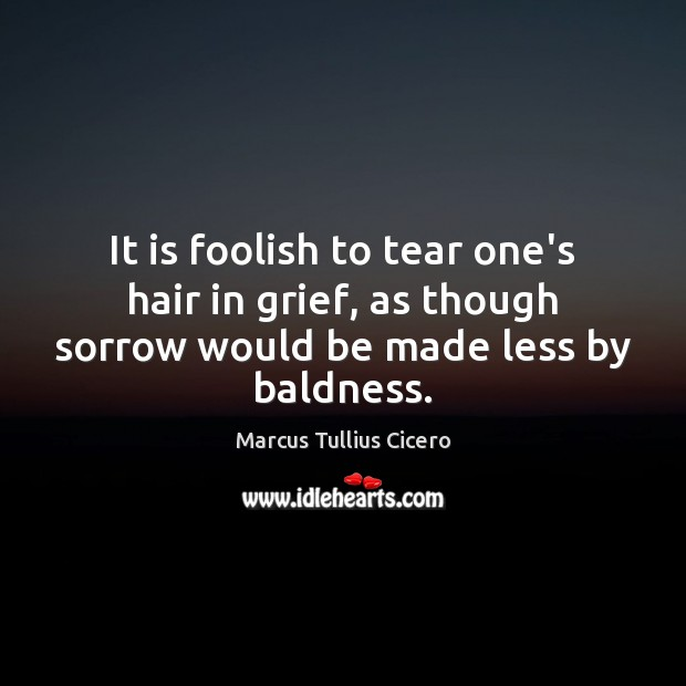 Image, It is foolish to tear one's hair in grief, as though sorrow