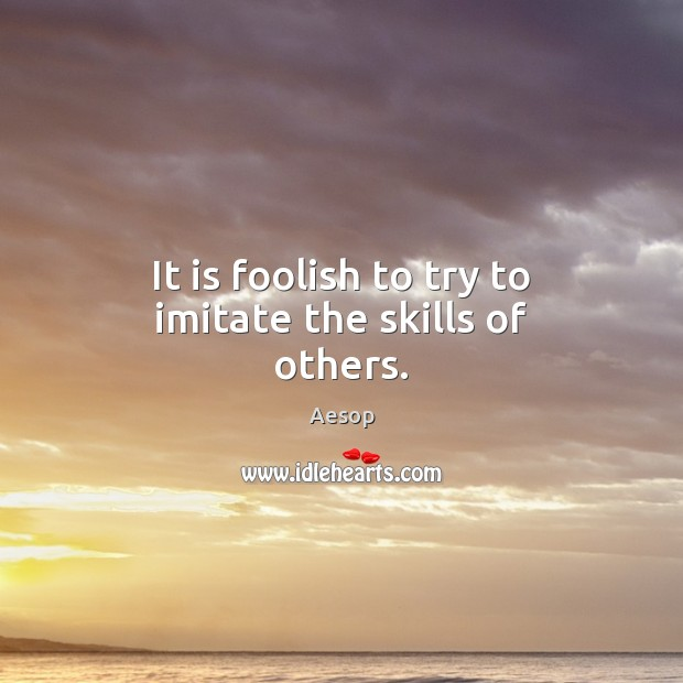 It is foolish to try to imitate the skills of others. Aesop Picture Quote