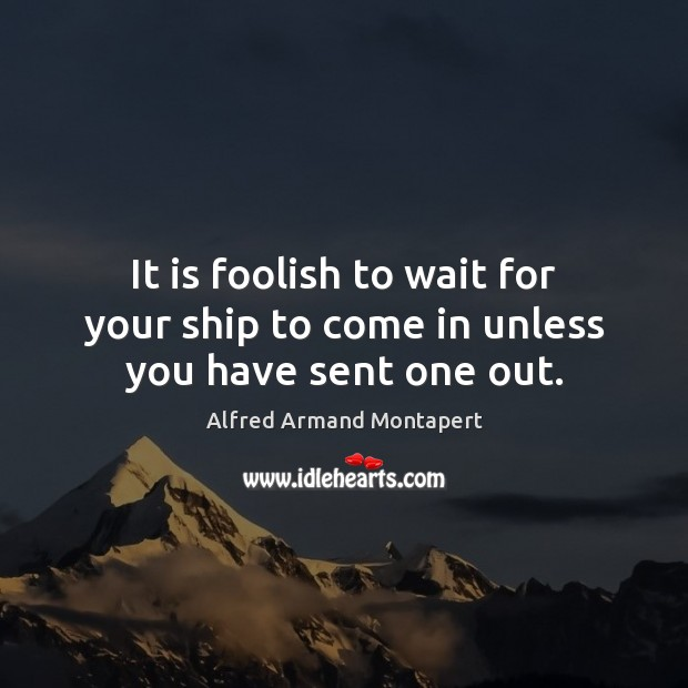 It is foolish to wait for your ship to come in unless you have sent one out. Image