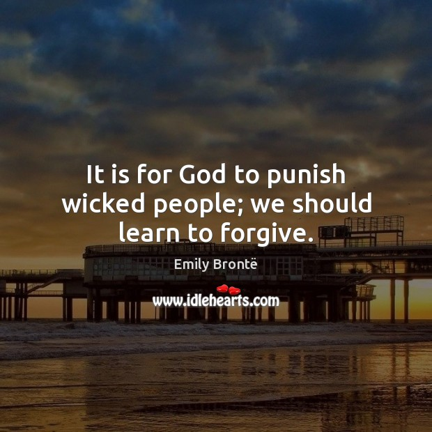 It is for God to punish wicked people; we should learn to forgive. Emily Brontë Picture Quote