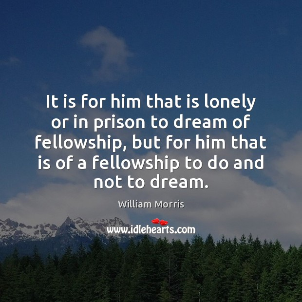 It is for him that is lonely or in prison to dream William Morris Picture Quote
