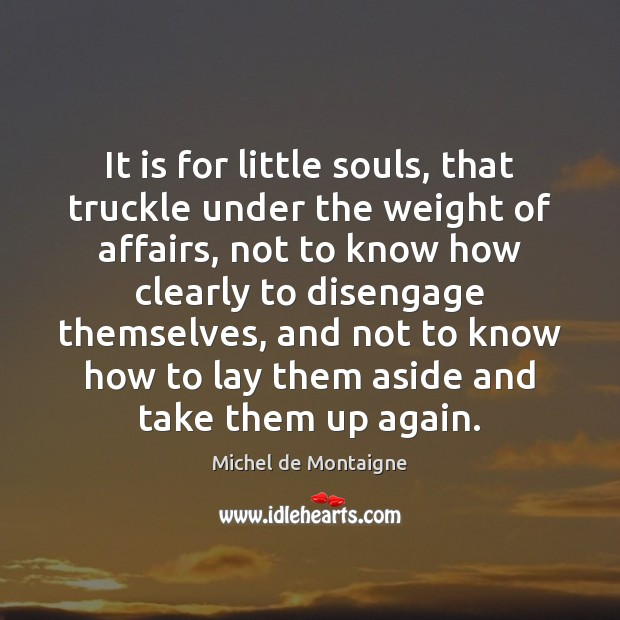 Image, It is for little souls, that truckle under the weight of affairs,
