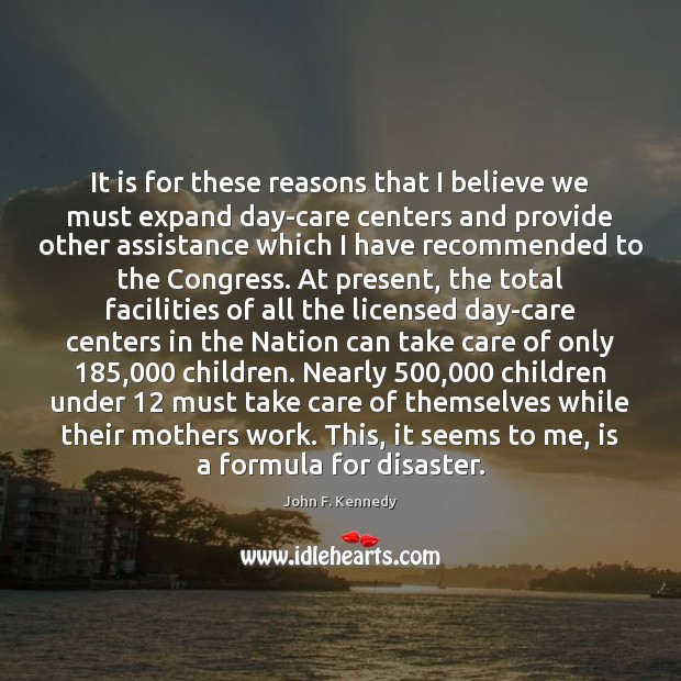 It is for these reasons that I believe we must expand day-care John F. Kennedy Picture Quote
