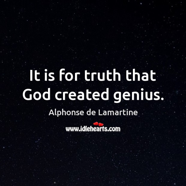 It is for truth that God created genius. Alphonse de Lamartine Picture Quote