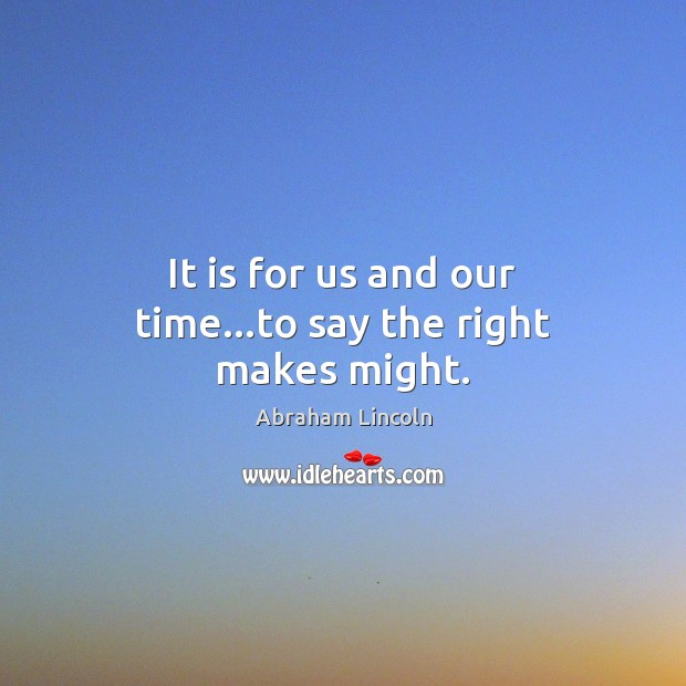 Image, It is for us and our time…to say the right makes might.