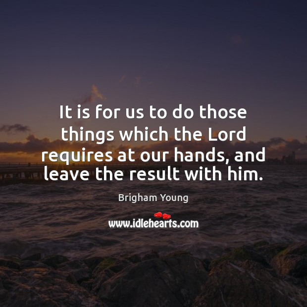 It is for us to do those things which the Lord requires Brigham Young Picture Quote