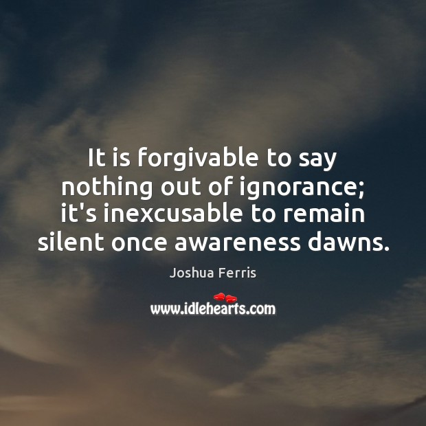 It is forgivable to say nothing out of ignorance; it's inexcusable to Joshua Ferris Picture Quote