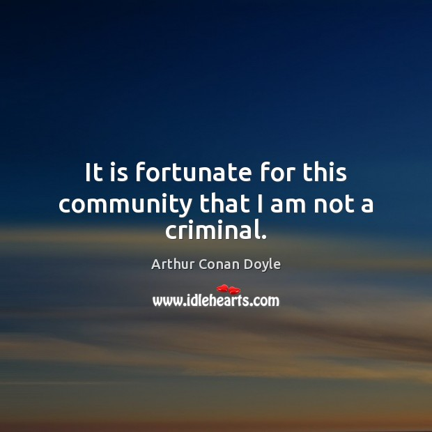 It is fortunate for this community that I am not a criminal. Arthur Conan Doyle Picture Quote