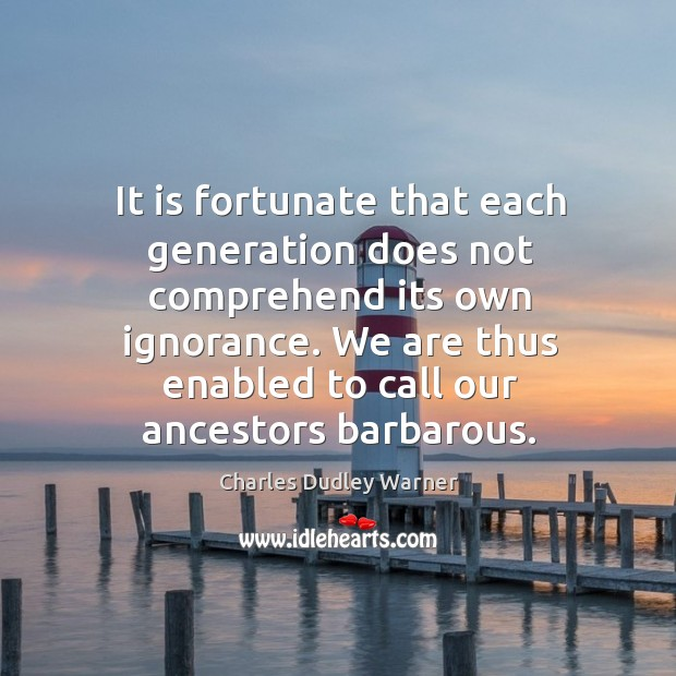 It is fortunate that each generation does not comprehend its own ignorance. Charles Dudley Warner Picture Quote