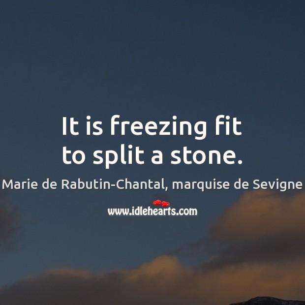 It is freezing fit to split a stone. Marie de Rabutin-Chantal, marquise de Sevigne Picture Quote
