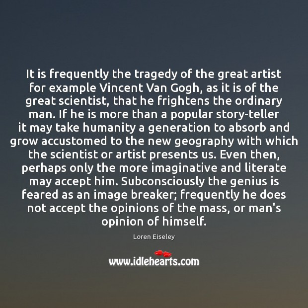 It is frequently the tragedy of the great artist for example Vincent Loren Eiseley Picture Quote