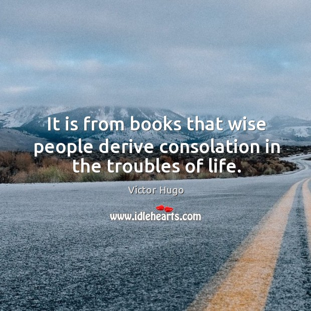 It is from books that wise people derive consolation in the troubles of life. Image