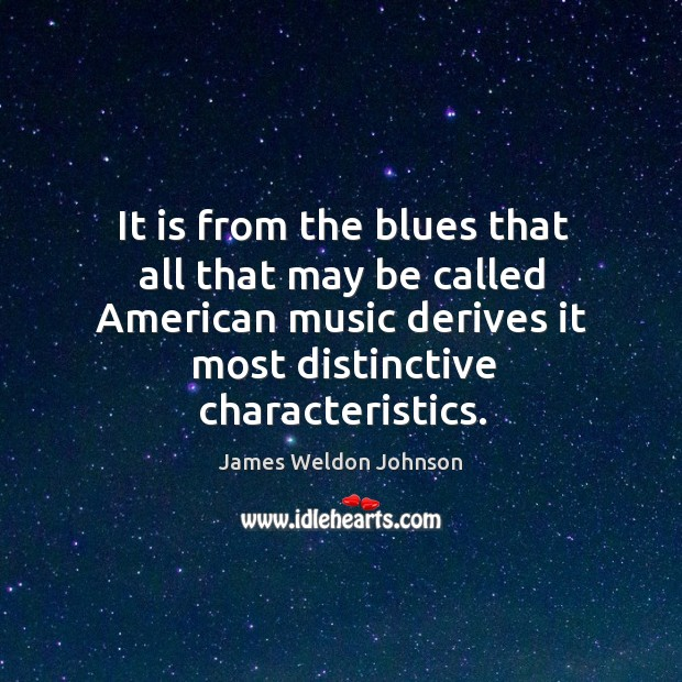 It is from the blues that all that may be called American James Weldon Johnson Picture Quote