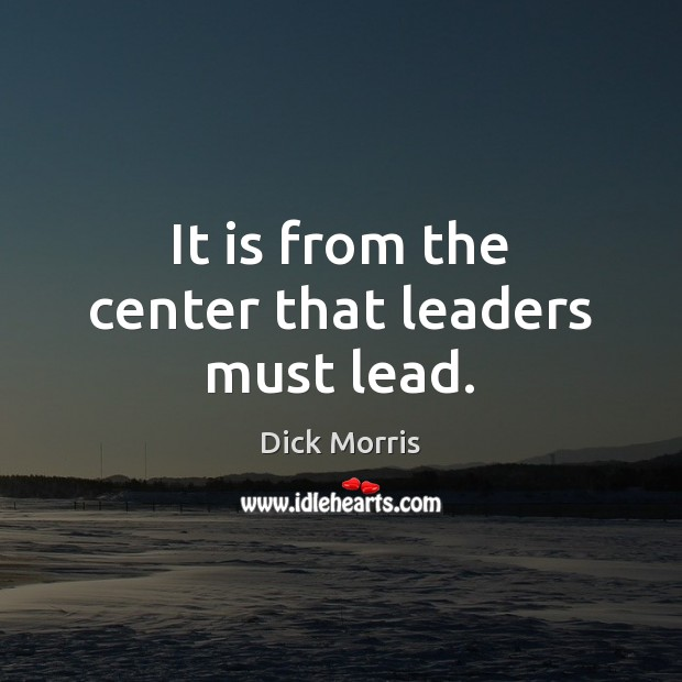 It is from the center that leaders must lead. Dick Morris Picture Quote
