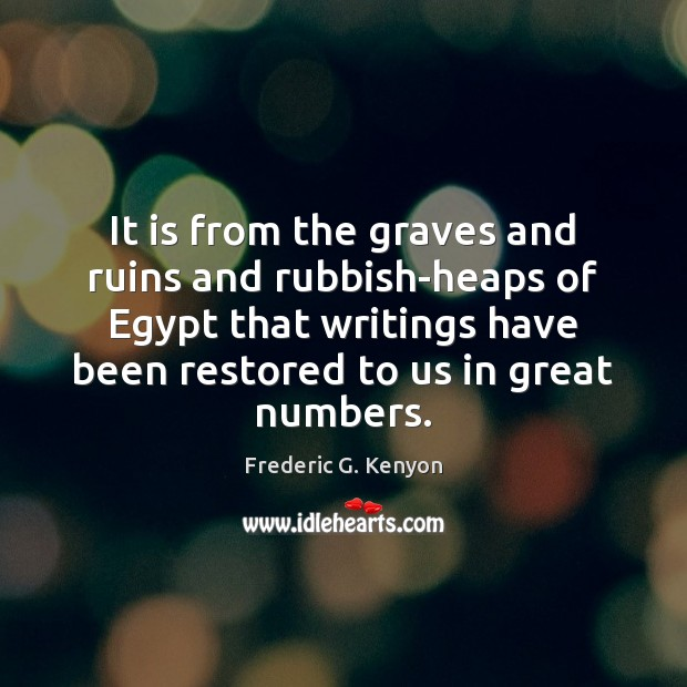 It is from the graves and ruins and rubbish-heaps of Egypt that Frederic G. Kenyon Picture Quote