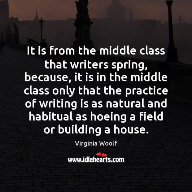 It is from the middle class that writers spring, because, it is Virginia Woolf Picture Quote