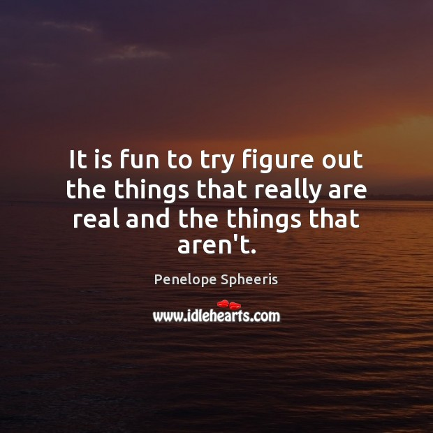 It is fun to try figure out the things that really are real and the things that aren't. Penelope Spheeris Picture Quote