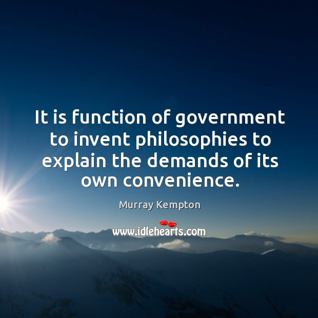 It is function of government to invent philosophies to explain the demands of its own convenience. Image