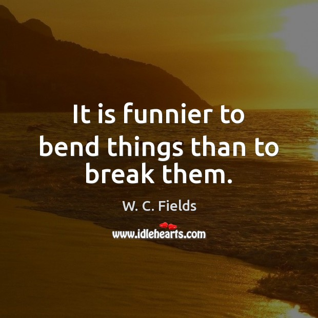 It is funnier to bend things than to break them. W. C. Fields Picture Quote