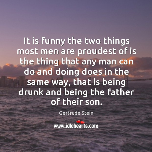 It is funny the two things most men are proudest of is the thing that any man can do and doing does in the same way Image