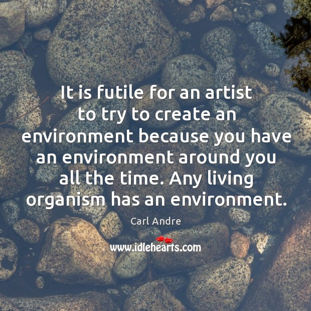 It is futile for an artist to try to create an environment because you have an environment Carl Andre Picture Quote
