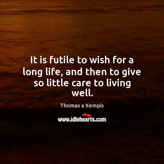 It is futile to wish for a long life, and then to give so little care to living well. Image