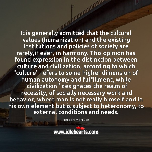 It is generally admitted that the cultural values (humanization) and the existing Herbert Marcuse Picture Quote