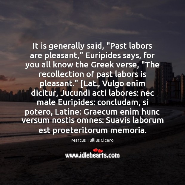 """It is generally said, """"Past labors are pleasant,"""" Euripides says, for you Marcus Tullius Cicero Picture Quote"""