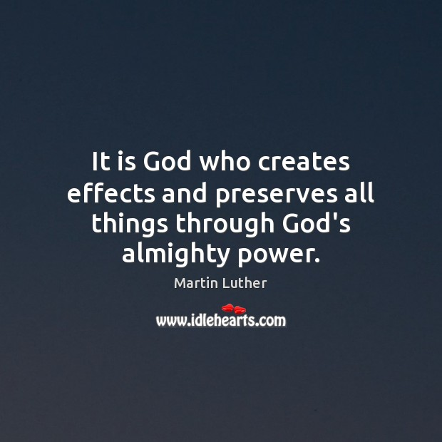 It is God who creates effects and preserves all things through God's almighty power. Martin Luther Picture Quote