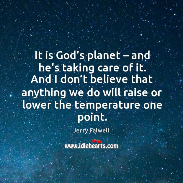It is God's planet – and he's taking care of it. And I don't believe that anything Image