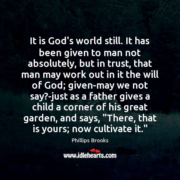 It is God's world still. It has been given to man not Phillips Brooks Picture Quote