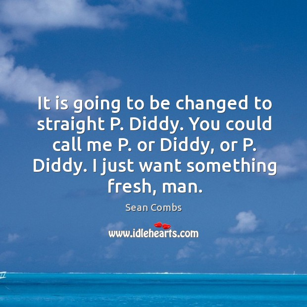 It is going to be changed to straight p. Diddy. You could call me p. Or diddy, or p. Diddy. Image