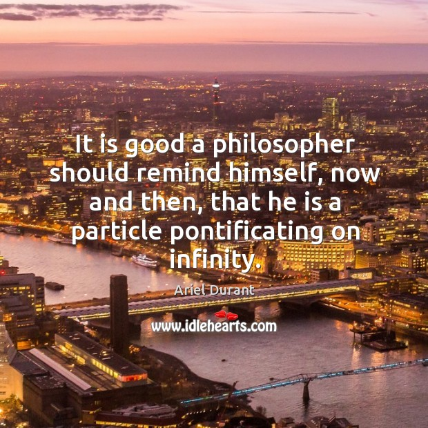 It is good a philosopher should remind himself, now and then, that he is a particle pontificating on infinity. Ariel Durant Picture Quote