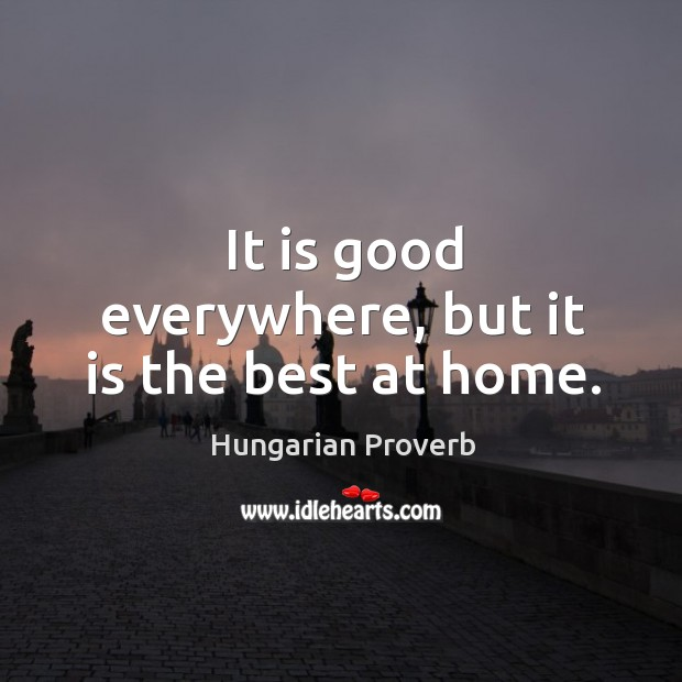 It is good everywhere, but it is the best at home. Image