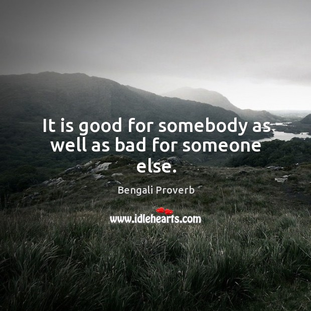 Image, It is good for somebody as well as bad for someone else.