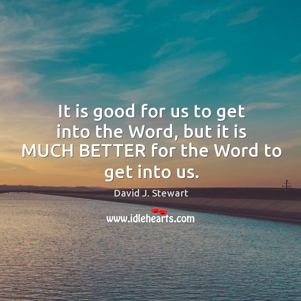 It is good for us to get into the Word, but it is MUCH BETTER for the Word to get into us. Image
