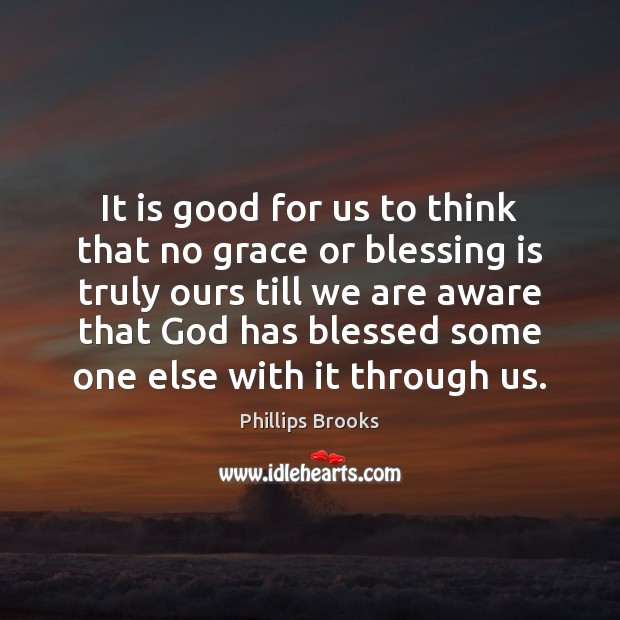 It is good for us to think that no grace or blessing Phillips Brooks Picture Quote