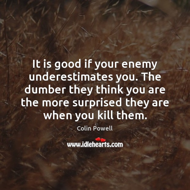It is good if your enemy underestimates you. The dumber they think Image