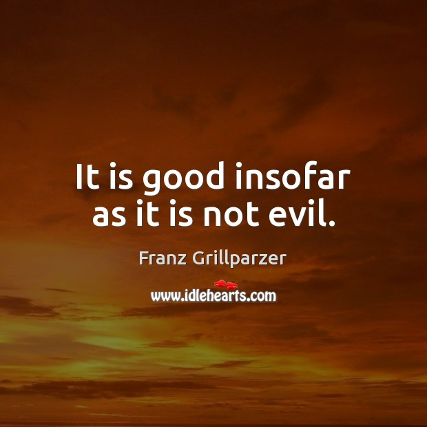 It is good insofar as it is not evil. Franz Grillparzer Picture Quote