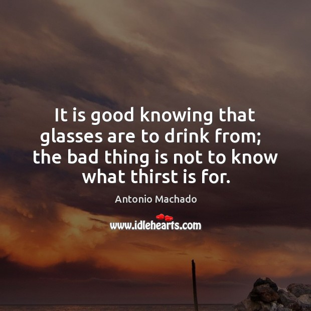 It is good knowing that glasses are to drink from;   the bad Antonio Machado Picture Quote