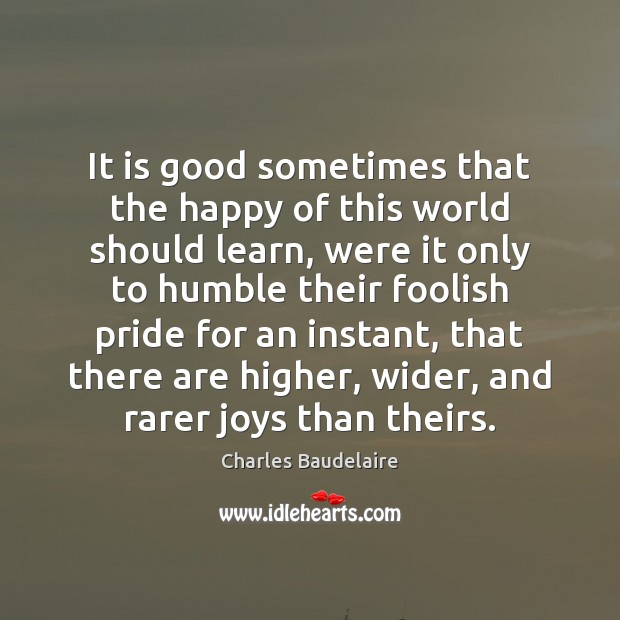 It is good sometimes that the happy of this world should learn, Charles Baudelaire Picture Quote