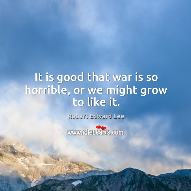 It is good that war is so horrible, or we might grow to like it. Image
