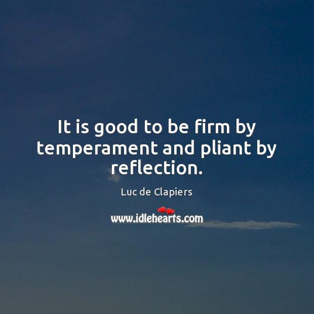 It is good to be firm by temperament and pliant by reflection. Luc de Clapiers Picture Quote