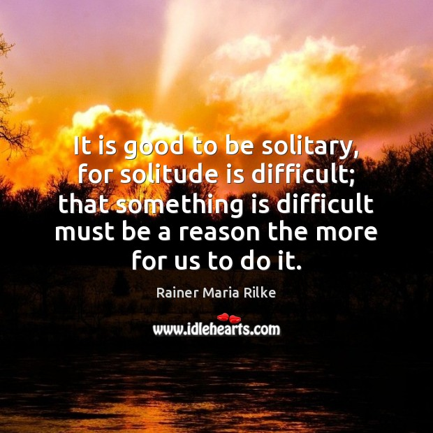 It is good to be solitary, for solitude is difficult; that something Image