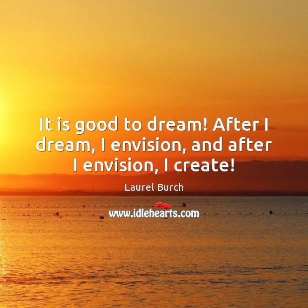 It is good to dream! After I dream, I envision, and after I envision, I create! Image