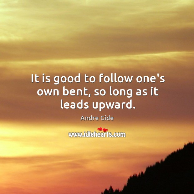 It is good to follow one's own bent, so long as it leads upward. Image