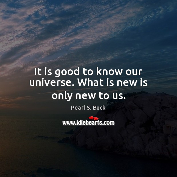 It is good to know our universe. What is new is only new to us. Pearl S. Buck Picture Quote